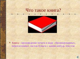 Что такое книга? Книга – произведение печати в виде сброшюрованных, переплете