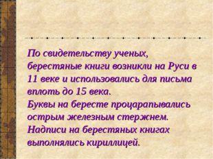 По свидетельству ученых, берестяные книги возникли на Руси в 11 веке и исполь