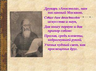 Друкарь «Апостола», нам посланный Москвою, Стал сам апостолом искусства и нау