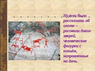 Нужно было рассказать об охоте – рисовали диких зверей, человеческие фигурки