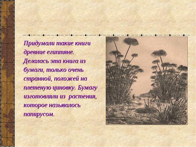 Придумали такие книги древние египтяне. Делалась эта книга из бумаги, только...