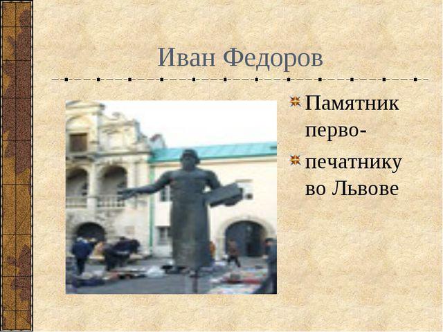 Иван Федоров Памятник перво- печатнику во Львове