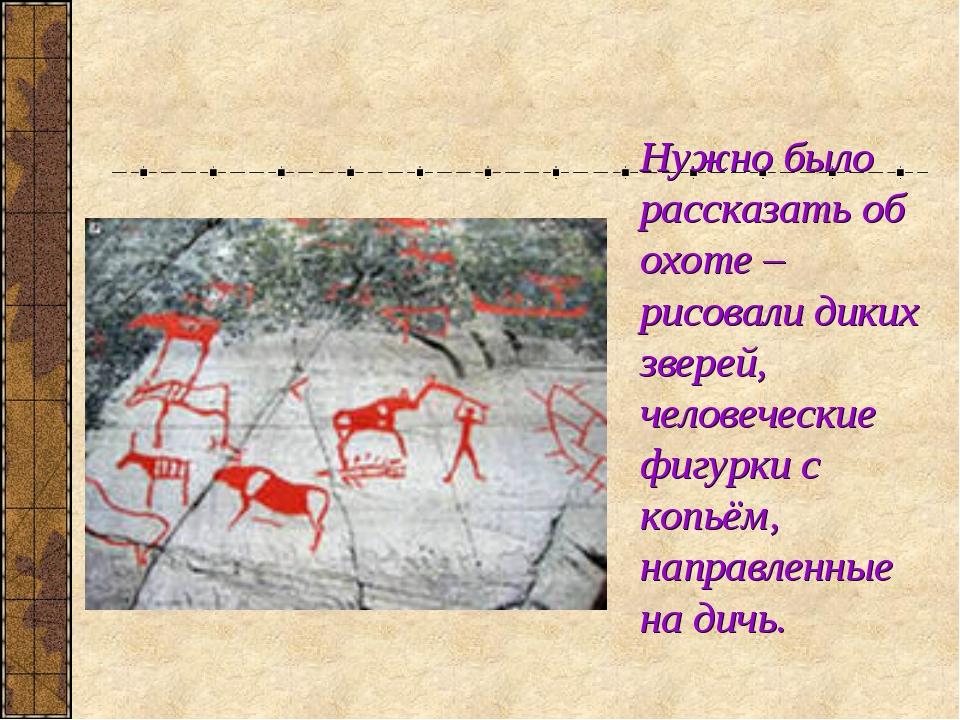 Нужно было рассказать об охоте – рисовали диких зверей, человеческие фигурки...