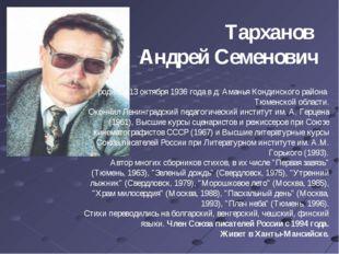 Тарханов Андрей Семенович родился 13 октября 1936 года в д. Аманья Кондинског