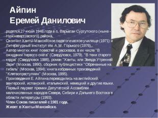 Айпин Еремей Данилович родился 27 июня 1948 года в п. Варьеган Сургутского (н