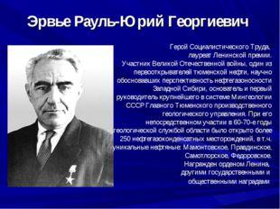 Эрвье Рауль-Юрий Георгиевич Герой Социалистического Труда, лауреат Ленинской