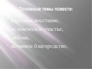 Основные темы повести: народное восстание, человеческое счастье, любовь, исти