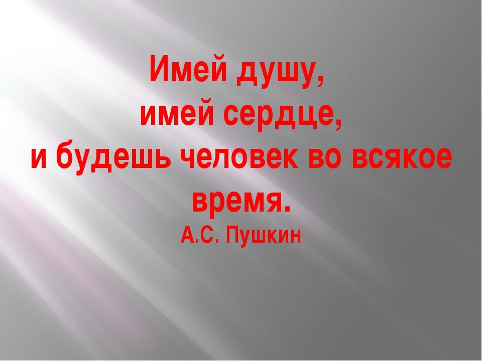 Имей душу, имей сердце, и будешь человек во всякое время. А.С. Пушкин