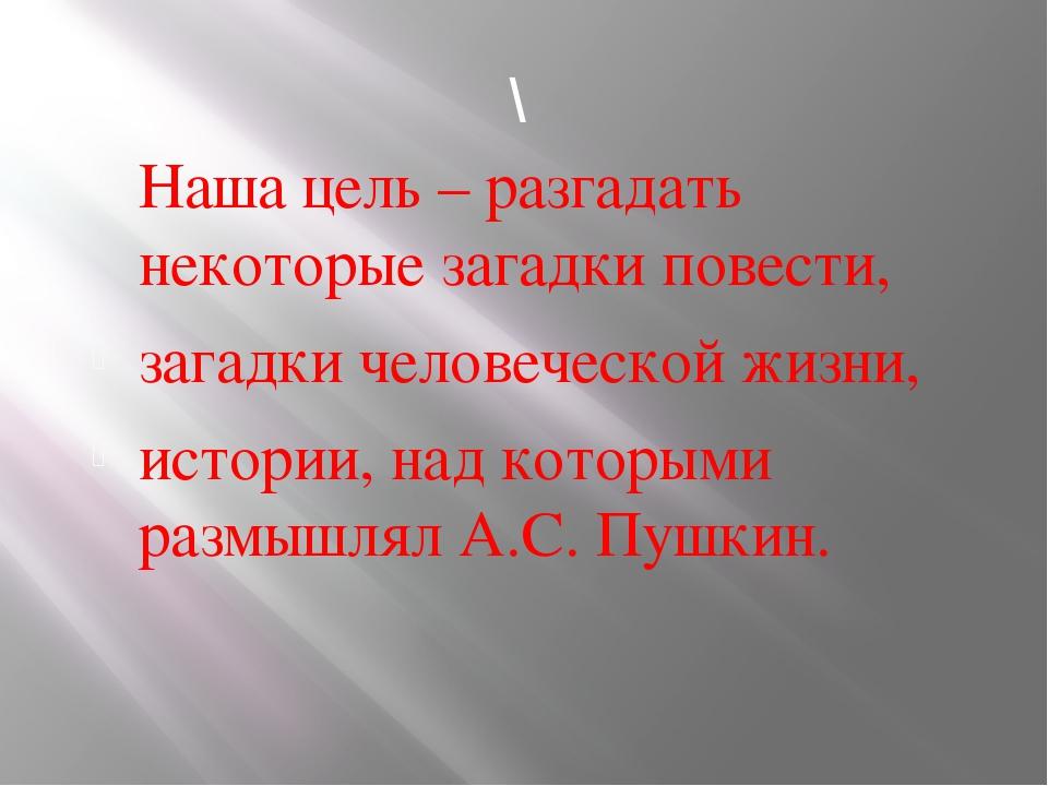 \ Наша цель – разгадать некоторые загадки повести, загадки человеческой жизни...