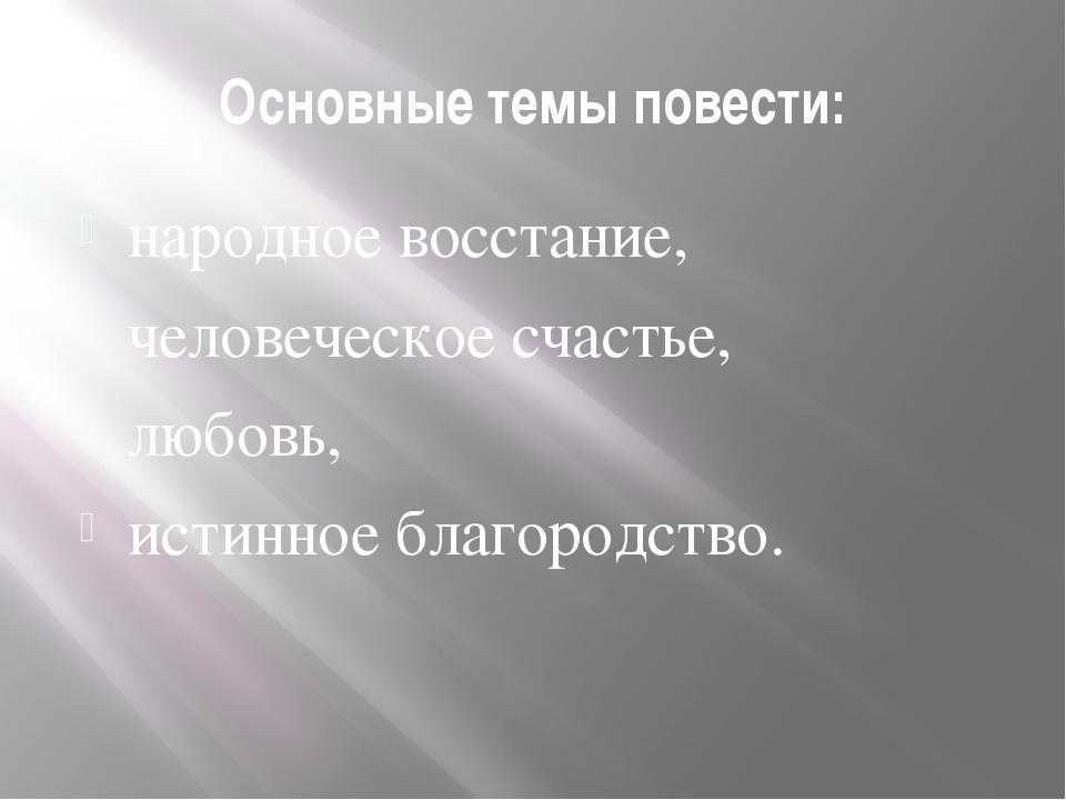 Основные темы повести: народное восстание, человеческое счастье, любовь, исти...