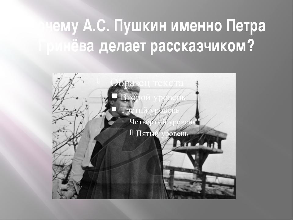 Почему А.С. Пушкин именно Петра Гринёва делает рассказчиком?