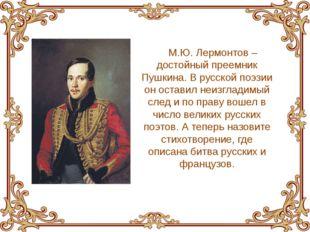 М.Ю. Лермонтов – достойный преемник Пушкина. В русской поэзии он оставил неиз