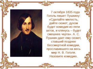 7 октября 1835 года Гоголь пишет Пушкину: «Сделайте милость, дайте сюжет; дух