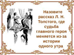 Назовите рассказ Л. Н. Толстого, где судьба главного героя меняется из-за ист