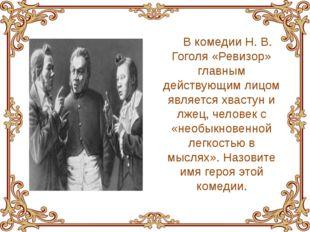 В комедии Н. В. Гоголя «Ревизор» главным действующим лицом является хвастун и