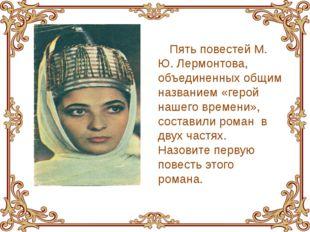 Пять повестей М. Ю. Лермонтова, объединенных общим названием «герой нашего вр