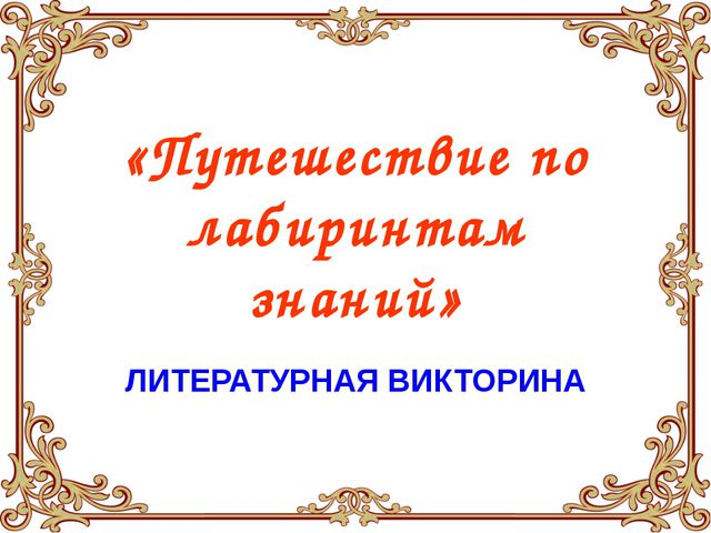«Путешествие по лабиринтам знаний» ЛИТЕРАТУРНАЯ ВИКТОРИНА