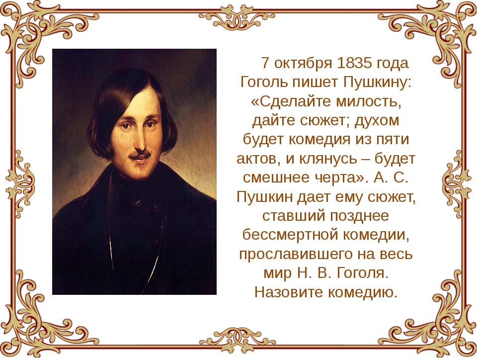 7 октября 1835 года Гоголь пишет Пушкину: «Сделайте милость, дайте сюжет; дух...