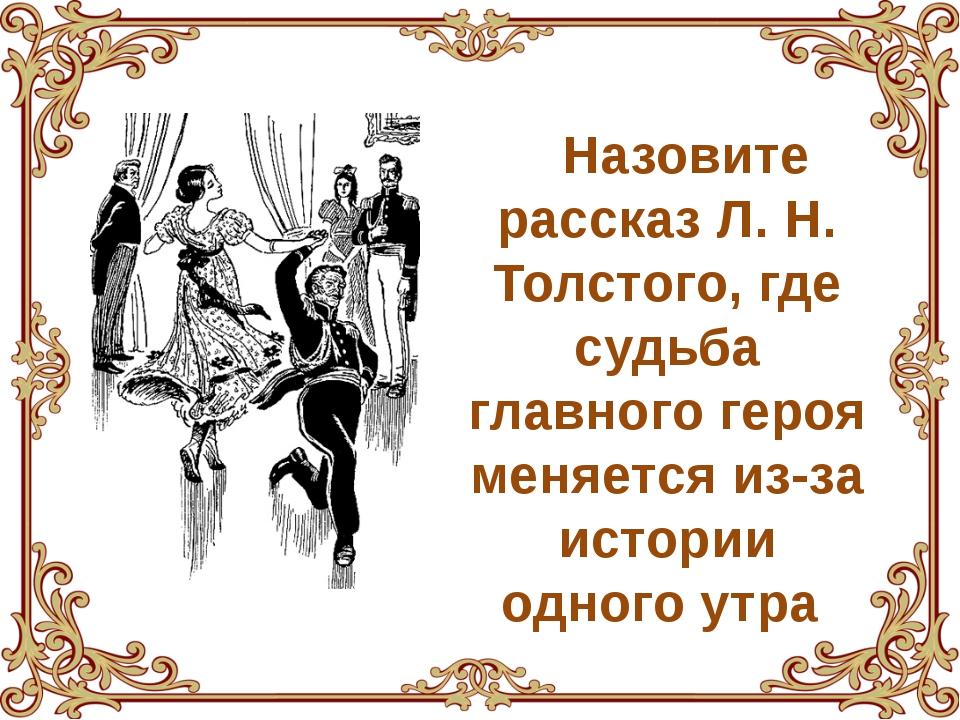 Назовите рассказ Л. Н. Толстого, где судьба главного героя меняется из-за ист...
