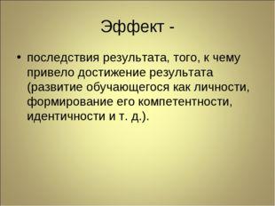 Эффект - последствия результата, того, к чему привело достижение результата (