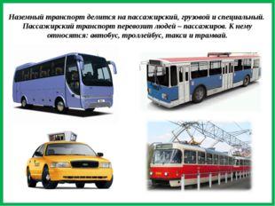 Наземный транспорт делится на пассажирский, грузовой и специальный. Пассажир