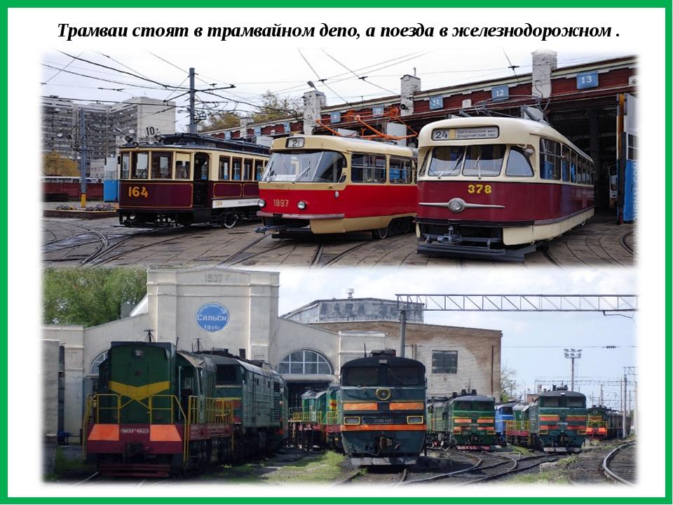 Трамваи стоят в трамвайном депо, а поезда в железнодорожном .