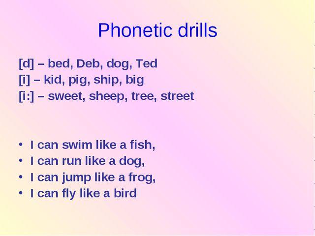 Phonetic drills [d] – bed, Deb, dog, Ted [i] – kid, pig, ship, big [i:] – swe...