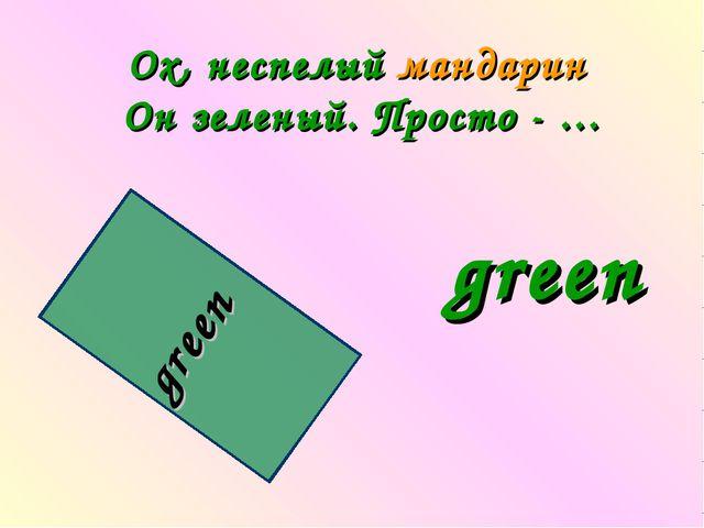 Oх, неспелый мандарин Он зеленый. Просто - … green green