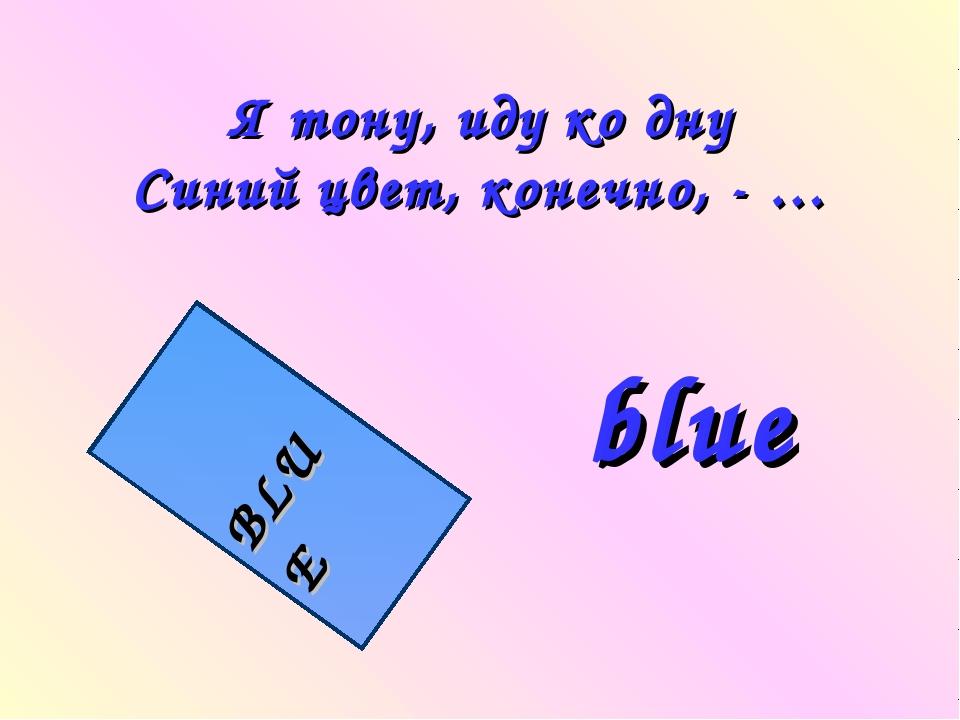 Я тону, иду ко дну Синий цвет, конечно, - … BLUE blue