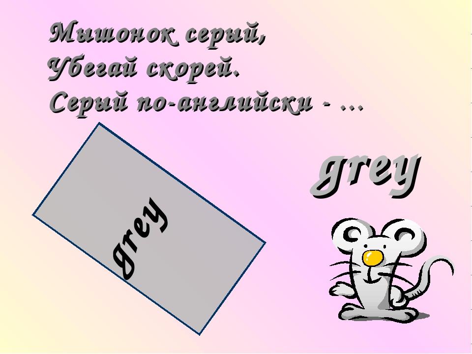 Мышонок серый, Убегай скорей. Серый по-английски - … grey grey