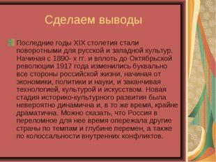 Сделаем выводы Последние годы XIX столетия стали поворотными для русской и за