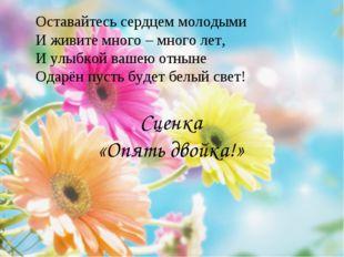 Сценка «Опять двойка!» Оставайтесь сердцем молодыми И живите много – много ле