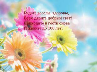 Будьте веселы, здоровы, Всем дарите добрый свет! Приходите в гости снова И жи
