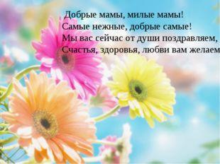 Добрые мамы, милые мамы!  Самые нежные, добрые самые!  М