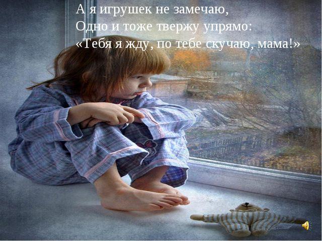 А я игрушек не замечаю, Одно и тоже твержу упрямо: «Тебя я жду, по тебе скуч...