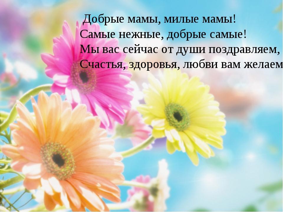 Добрые мамы, милые мамы!  Самые нежные, добрые самые!  М...