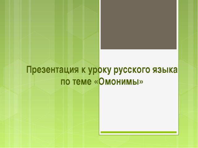 Презентация к уроку русского языка по теме «Омонимы»