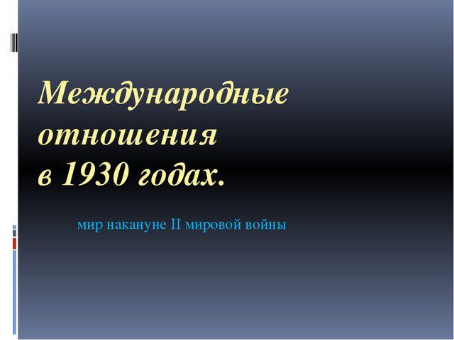 Международные отношения в 1930 годах. мир накануне II мировой войны