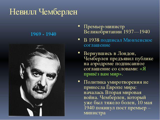 Невилл Чемберлен 1969 - 1940 Премьер-министр Великобритании 1937—1940 В 1938...