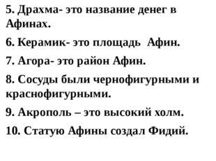 5. Драхма- это название денег в Афинах. 6. Керамик- это площадь Афин. 7. Агор