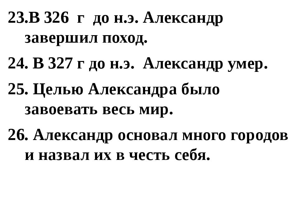 23.В 326 г до н.э. Александр завершил поход. 24. В 327 г до н.э. Александр ум...