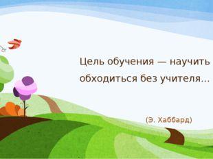 Цель обучения — научить обходиться без учителя… (Э. Хаббард)