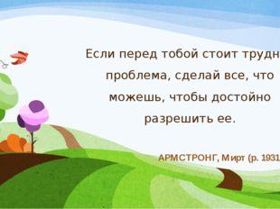 Если перед тобой стоит трудная проблема, сделай все, что можешь, чтобы достой