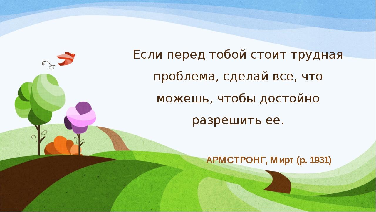 Если перед тобой стоит трудная проблема, сделай все, что можешь, чтобы достой...