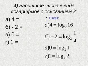 4) Запишите числа в виде логарифмов с основанием 2: а) 4 = б) - 2 = в) 0 = г)