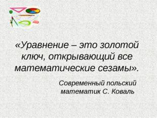 «Уравнение – это золотой ключ, открывающий все математические сезамы». Соврем