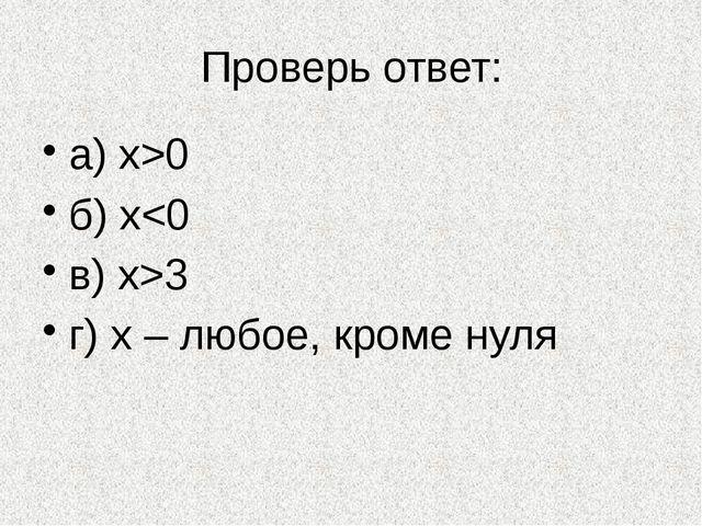 Проверь ответ: а) х>0 б) x3 г) х – любое, кроме нуля