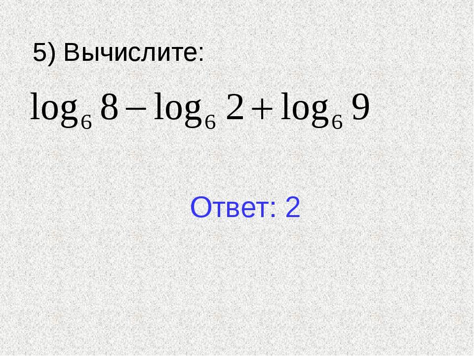 5) Вычислите: Ответ: 2