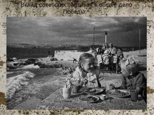 Вклад советских партизан в общее дело Победы:  - За годы войны советские пар