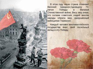 В этом году наша страна отмечает Великий праздник-годовщину 70-летия Победы в